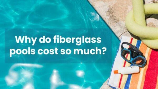Why Do Fiberglass Pools Cost More Money?